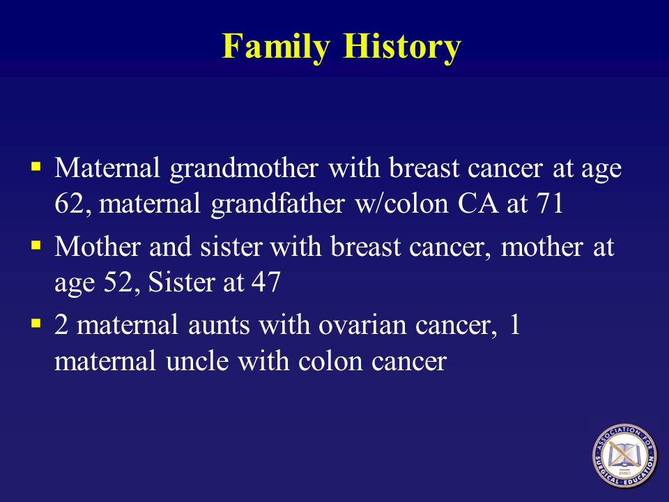 Family History Maternal grandmother with breast cancer at age 62, maternal grandfather w/colon CA at 71.