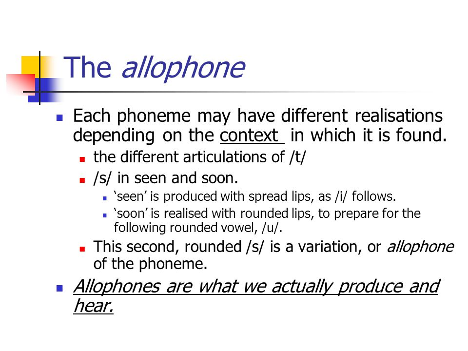 The allophone Each phoneme may have different realisations depending on the context in which it is found.