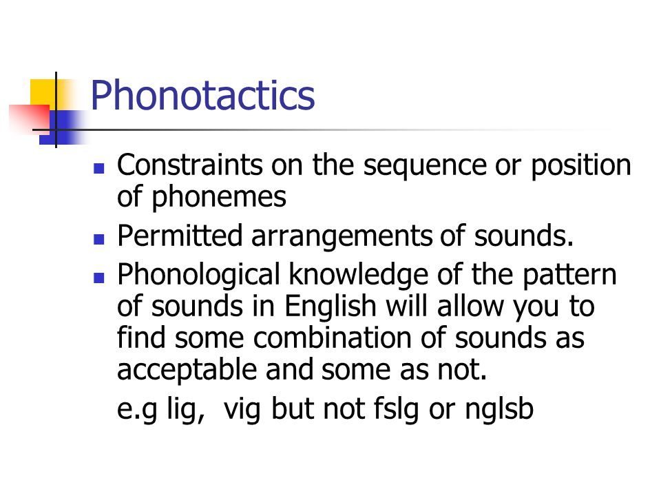 Phonotactics Constraints on the sequence or position of phonemes