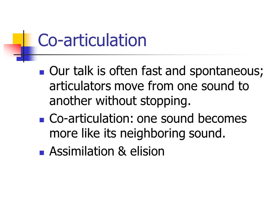 Co-articulation Our talk is often fast and spontaneous; articulators move from one sound to another without stopping.