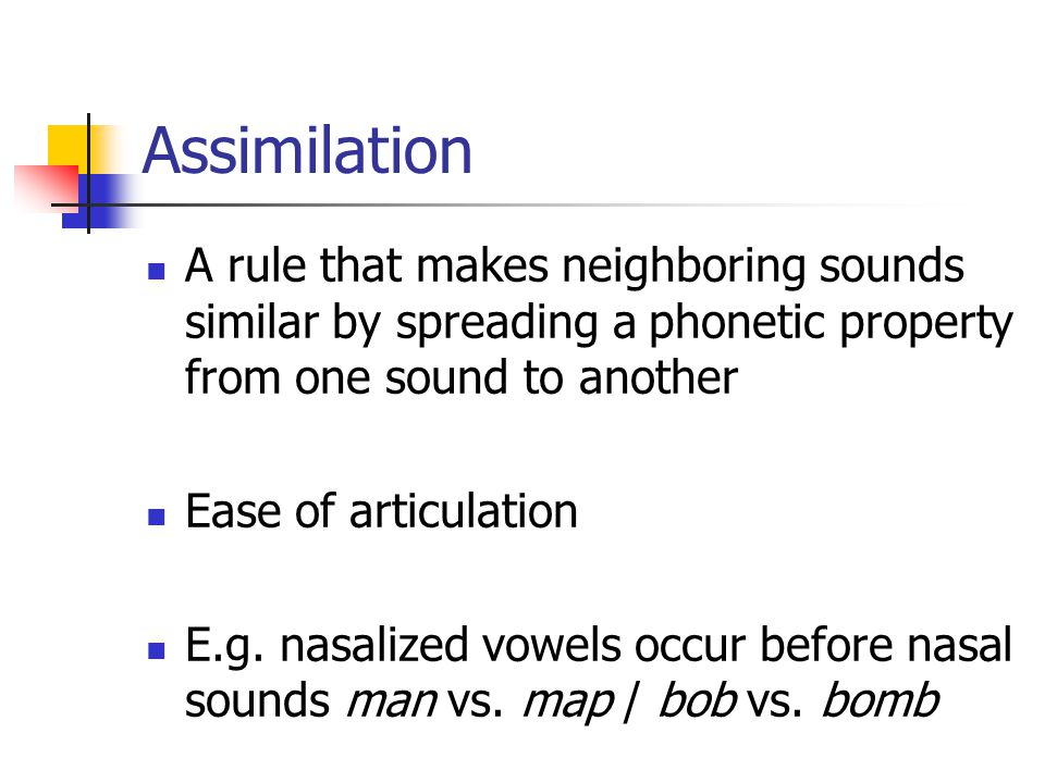 Assimilation A rule that makes neighboring sounds similar by spreading a phonetic property from one sound to another.