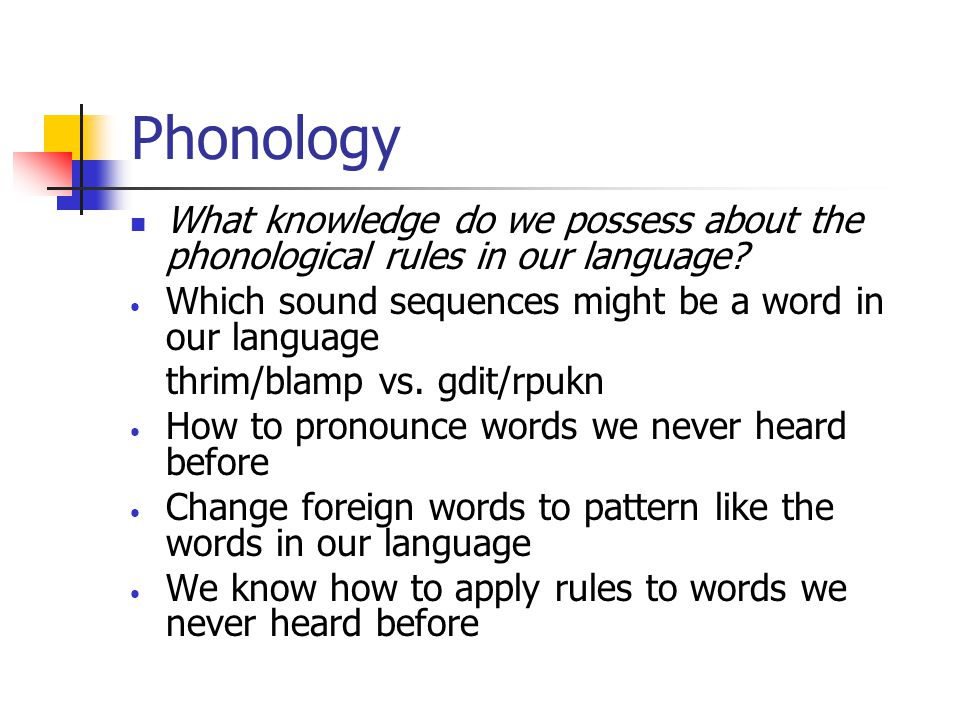 Phonology What knowledge do we possess about the phonological rules in our language Which sound sequences might be a word in our language.