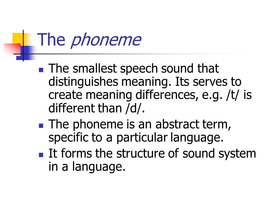 The phoneme The smallest speech sound that distinguishes meaning. Its serves to create meaning differences, e.g. /t/ is different than /d/.