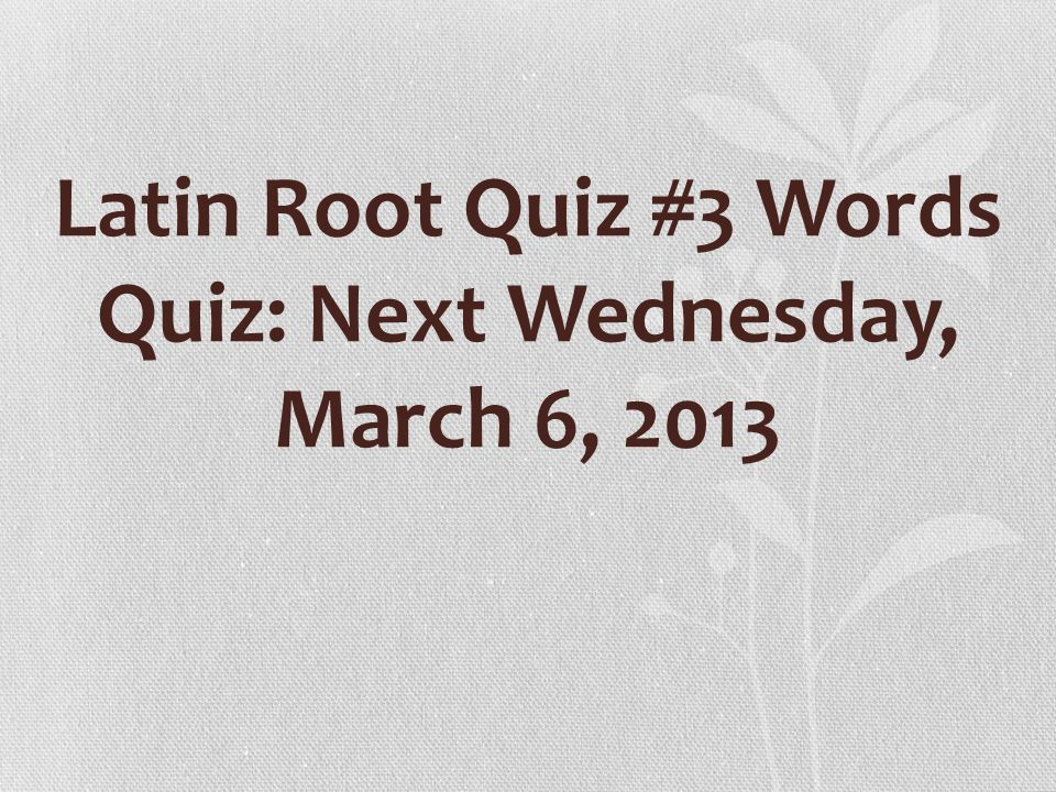 Latin Root Quiz #3 Words Quiz: Next Wednesday, March 6, 2013