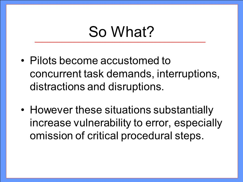 So What Pilots become accustomed to concurrent task demands, interruptions, distractions and disruptions.