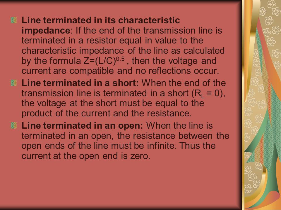 Line terminated in its characteristic impedance: If the end of the transmission line is terminated in a resistor equal in value to the characteristic impedance of the line as calculated by the formula Z=(L/C)0.5 , then the voltage and current are compatible and no reflections occur.