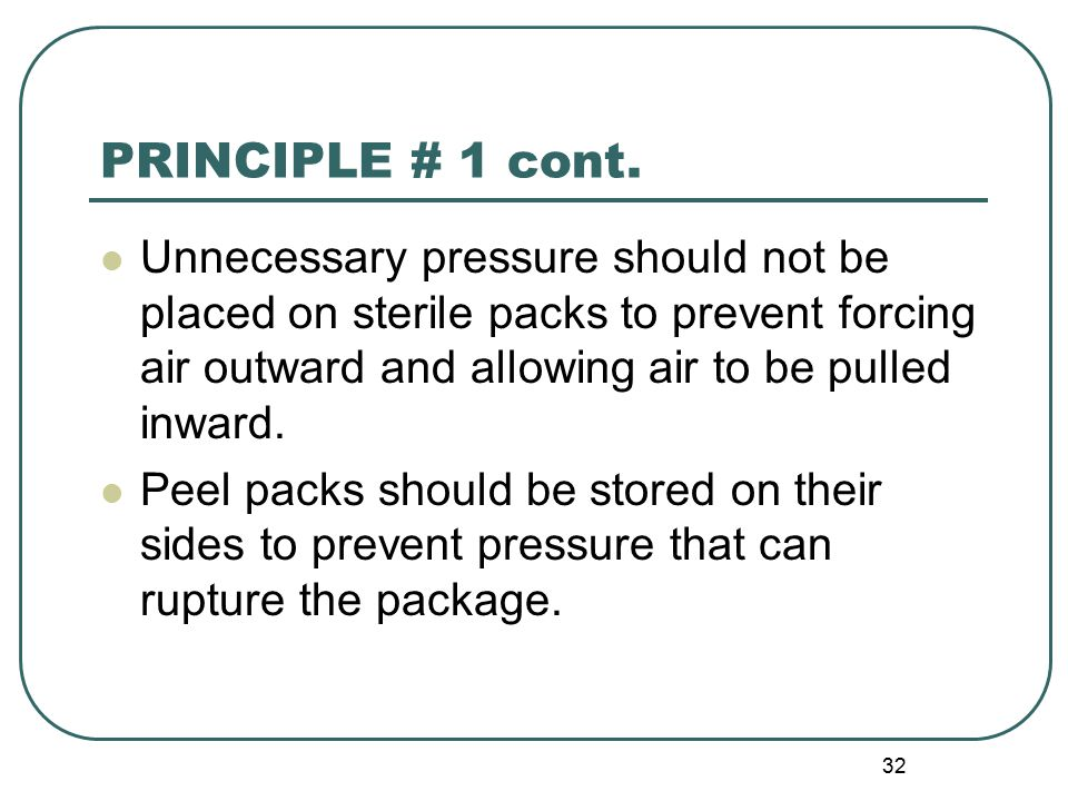 PRINCIPLE # 1 cont. Unnecessary pressure should not be placed on sterile packs to prevent forcing air outward and allowing air to be pulled inward.