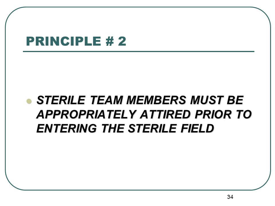 PRINCIPLE # 2 STERILE TEAM MEMBERS MUST BE APPROPRIATELY ATTIRED PRIOR TO ENTERING THE STERILE FIELD.