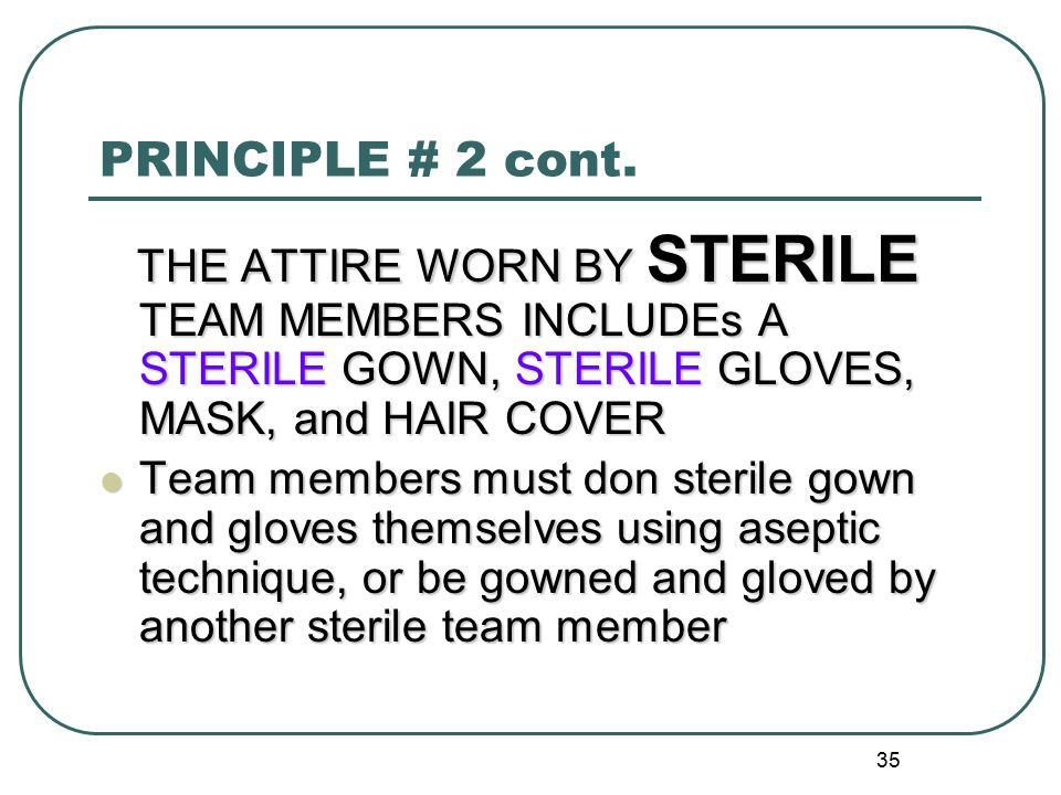 PRINCIPLE # 2 cont. THE ATTIRE WORN BY STERILE TEAM MEMBERS INCLUDEs A STERILE GOWN, STERILE GLOVES, MASK, and HAIR COVER.