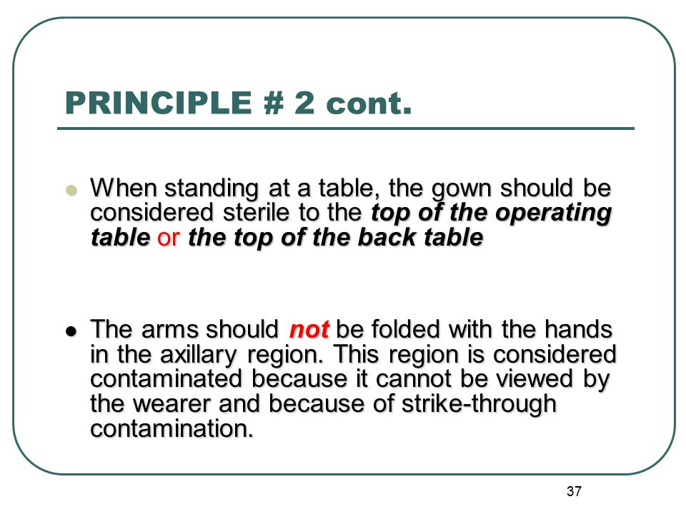 PRINCIPLE # 2 cont. When standing at a table, the gown should be considered sterile to the top of the operating table or the top of the back table.
