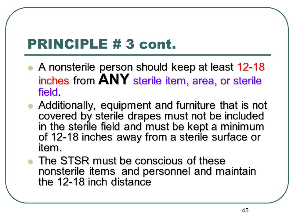 PRINCIPLE # 3 cont. A nonsterile person should keep at least 12-18 inches from ANY sterile item, area, or sterile field.