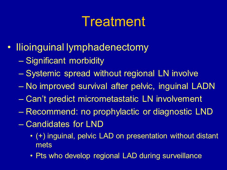 Treatment Ilioinguinal lymphadenectomy Significant morbidity