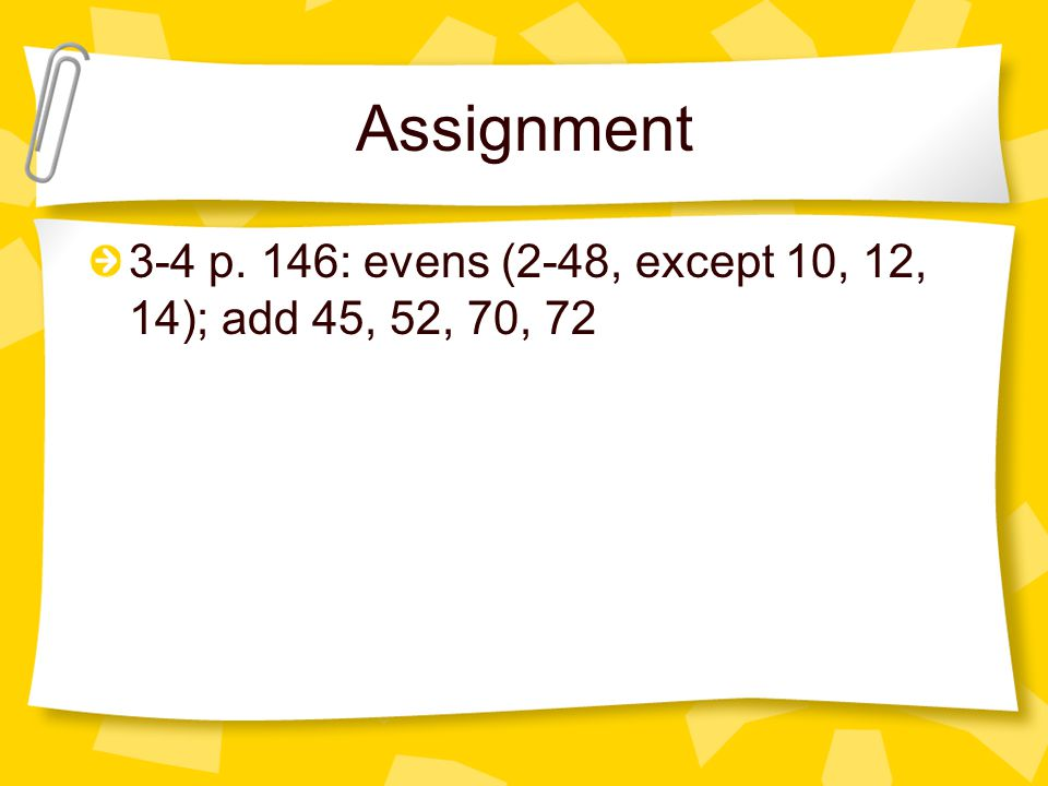 Assignment 3-4 p. 146: evens (2-48, except 10, 12, 14); add 45, 52, 70, 72