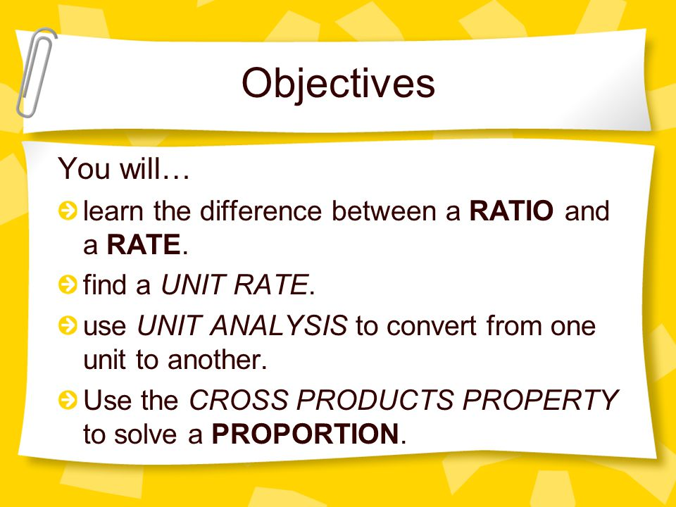 Objectives You will… learn the difference between a RATIO and a RATE.