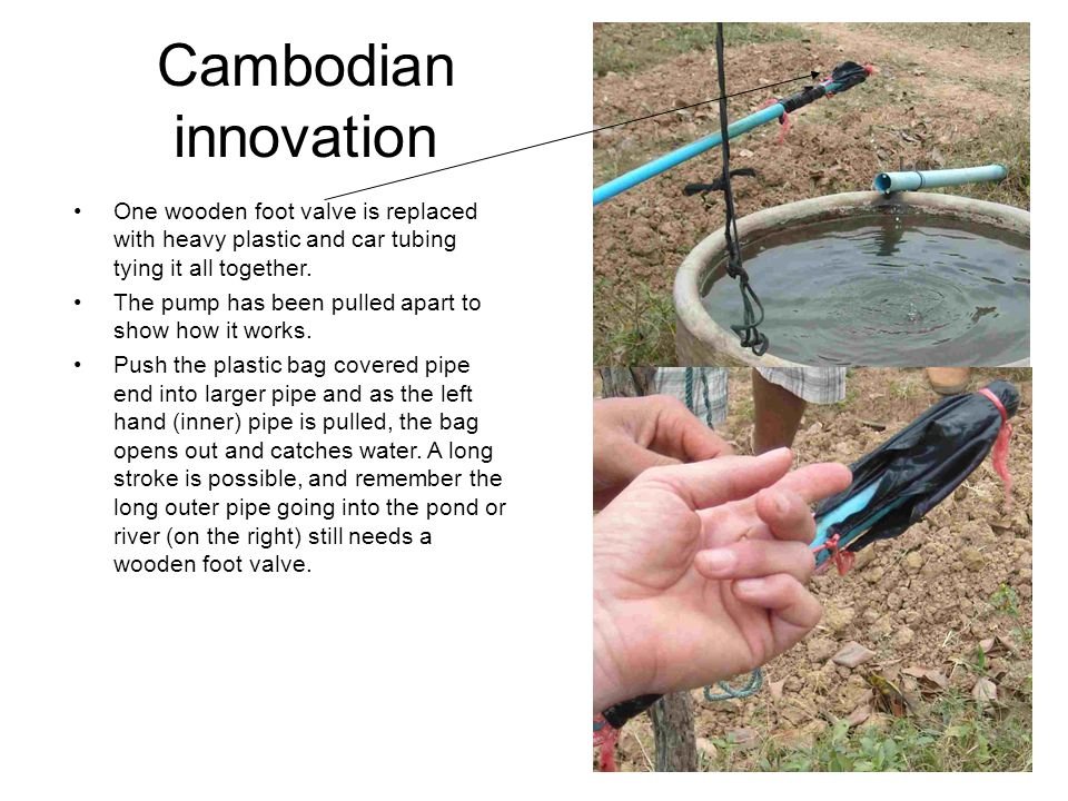 Cambodian innovation One wooden foot valve is replaced with heavy plastic and car tubing tying it all together.