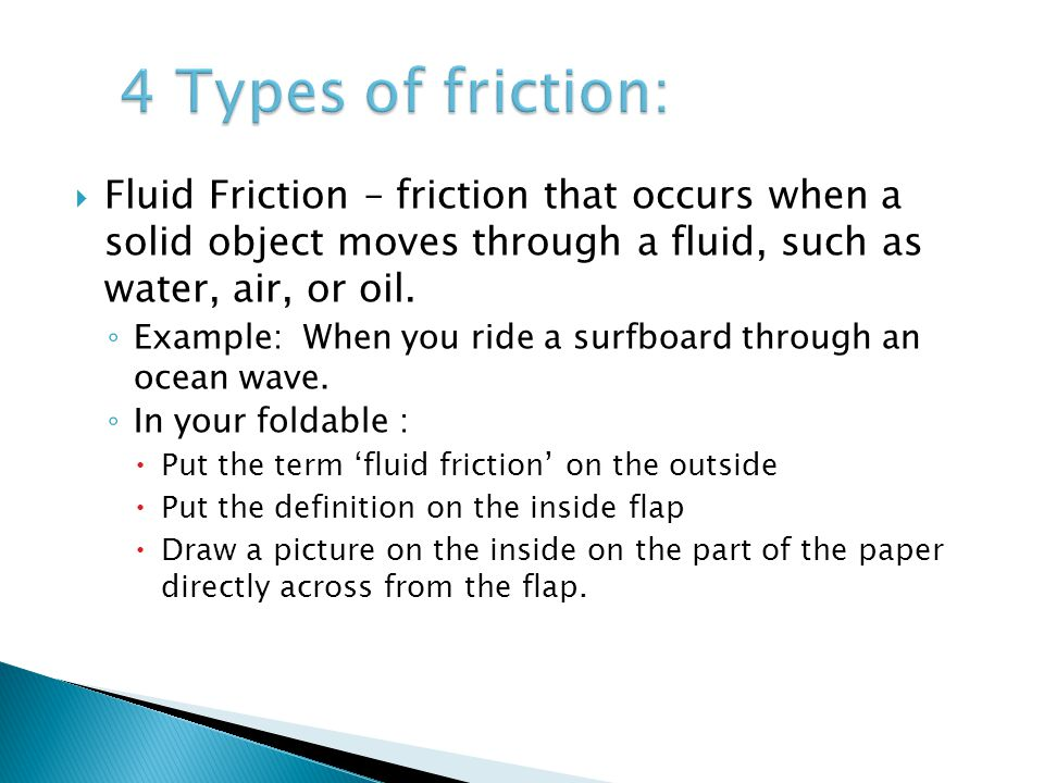 4 Types of friction: Fluid Friction – friction that occurs when a solid object moves through a fluid, such as water, air, or oil.