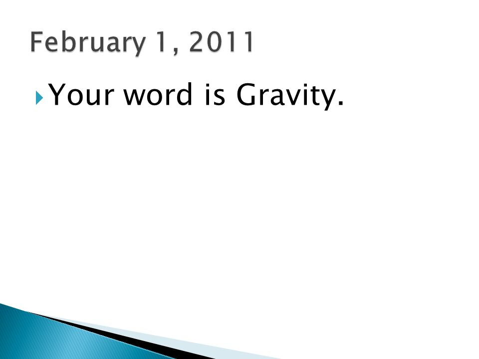 February 1, 2011 Your word is Gravity.
