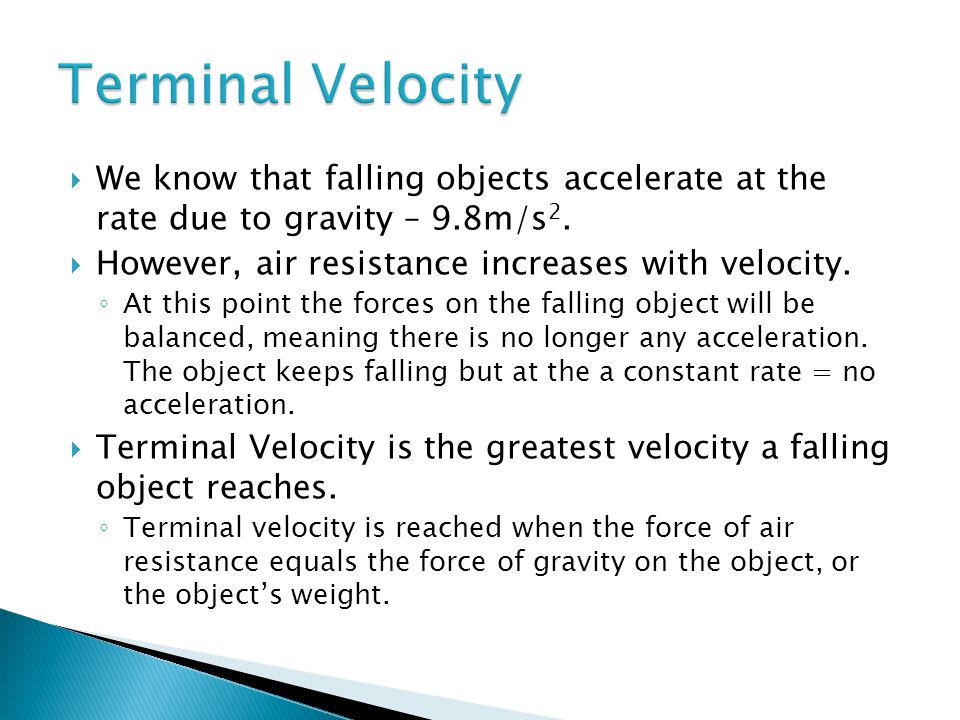 Terminal Velocity We know that falling objects accelerate at the rate due to gravity – 9.8m/s2. However, air resistance increases with velocity.