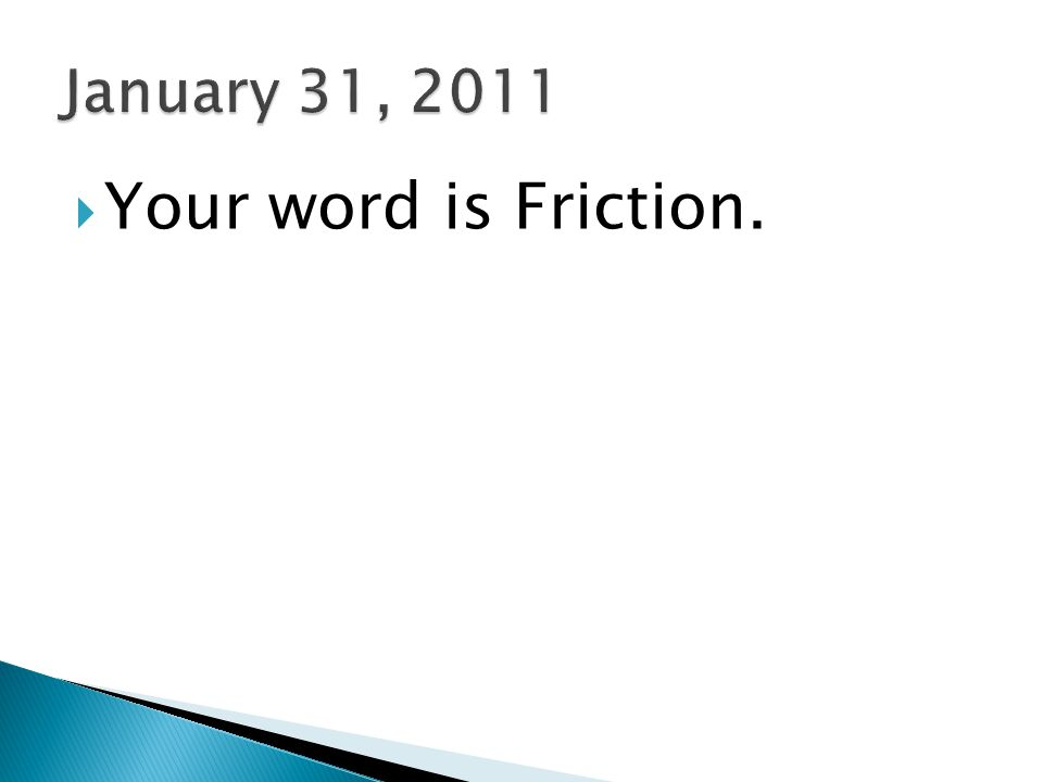 January 31, 2011 Your word is Friction.