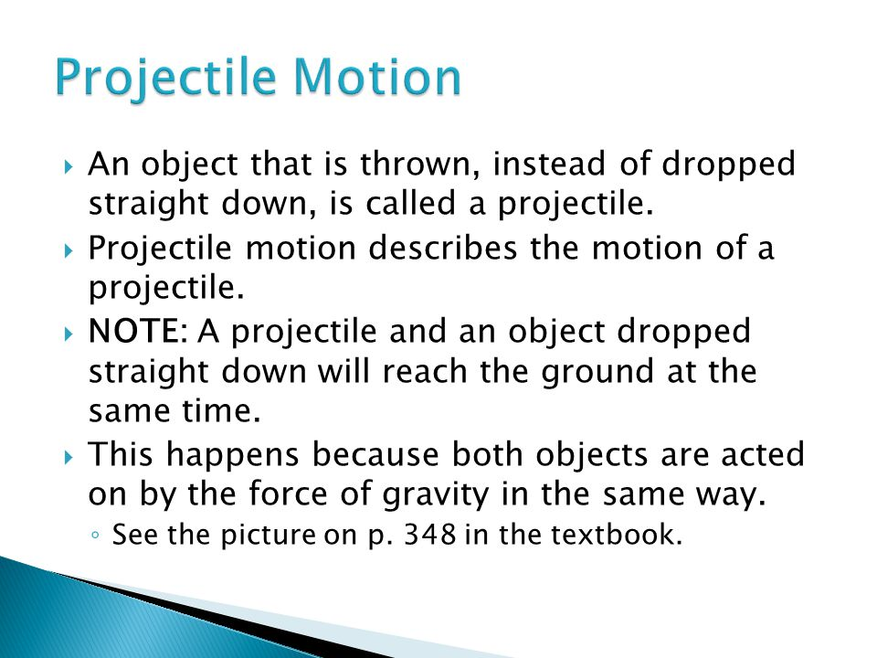 Projectile Motion An object that is thrown, instead of dropped straight down, is called a projectile.