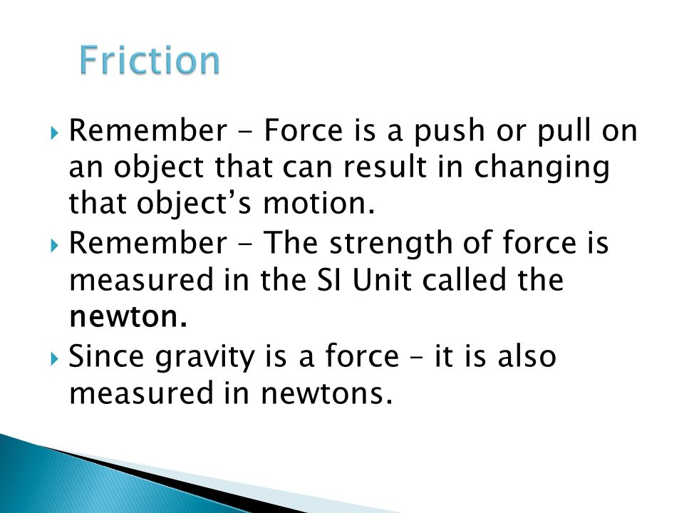 Friction Remember - Force is a push or pull on an object that can result in changing that object's motion.