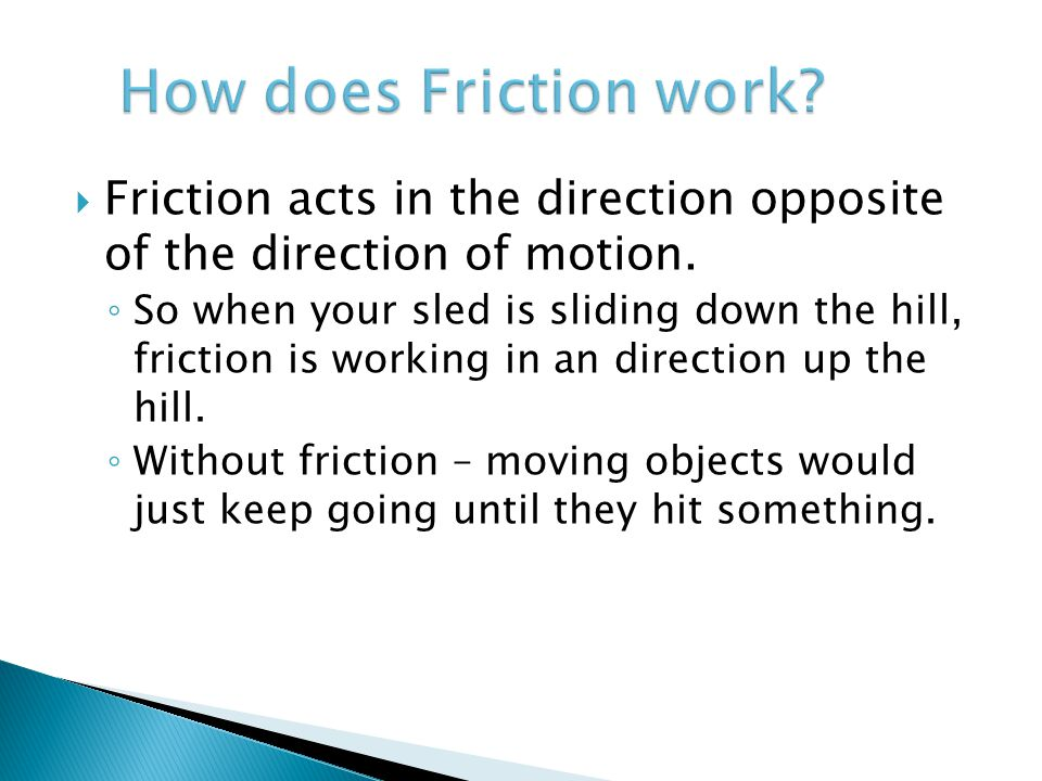 How does Friction work Friction acts in the direction opposite of the direction of motion.