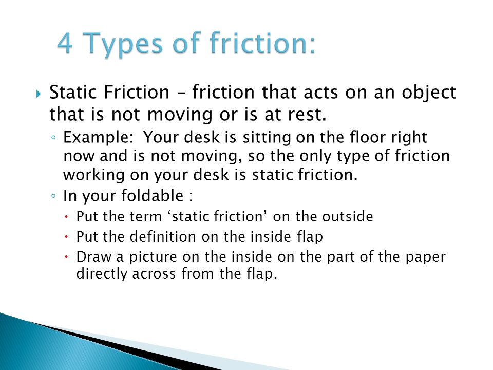4 Types of friction: Static Friction – friction that acts on an object that is not moving or is at rest.