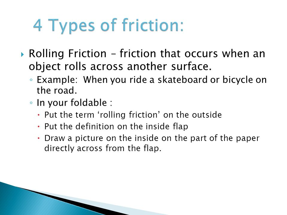 4 Types of friction: Rolling Friction – friction that occurs when an object rolls across another surface.