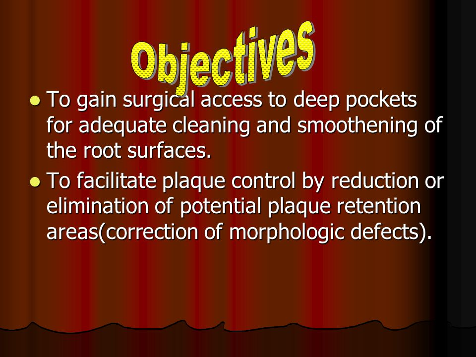 Objectives To gain surgical access to deep pockets for adequate cleaning and smoothening of the root surfaces.