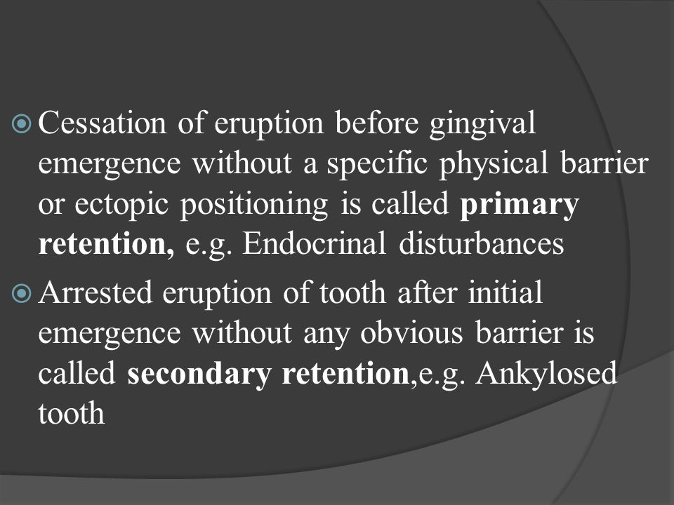 Cessation of eruption before gingival emergence without a specific physical barrier or ectopic positioning is called primary retention, e.g. Endocrinal disturbances