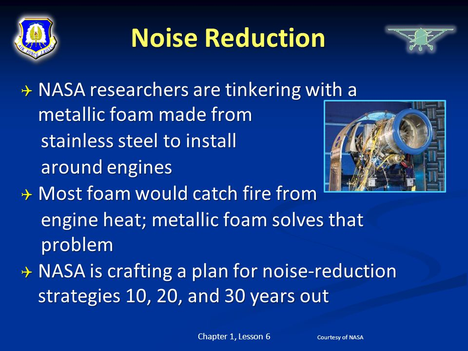Noise Reduction NASA researchers are tinkering with a metallic foam made from. stainless steel to install.