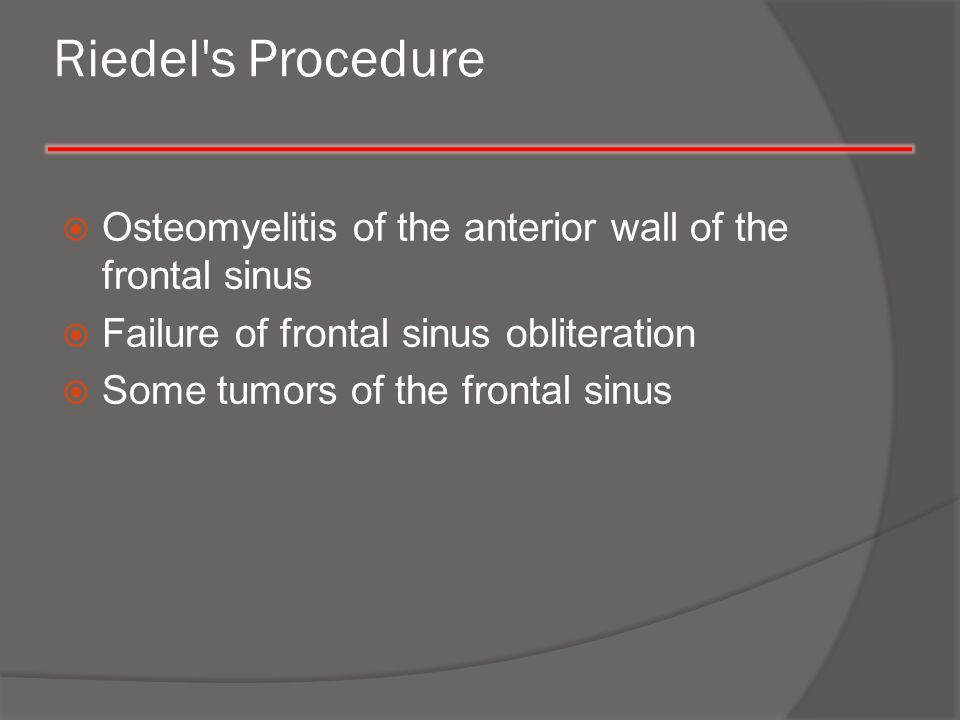 Riedel s Procedure Osteomyelitis of the anterior wall of the frontal sinus. Failure of frontal sinus obliteration.