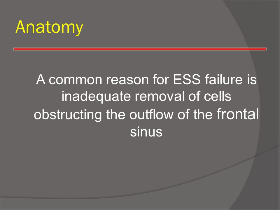 Anatomy A common reason for ESS failure is inadequate removal of cells obstructing the outflow of the frontal sinus.