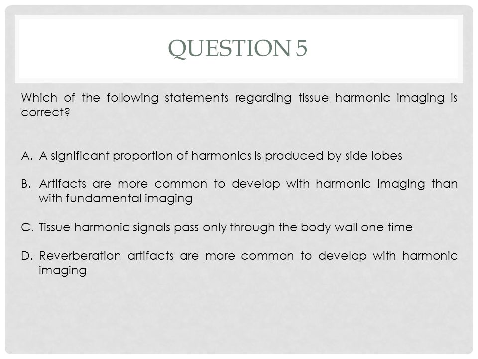 Question 5 Which of the following statements regarding tissue harmonic imaging is correct
