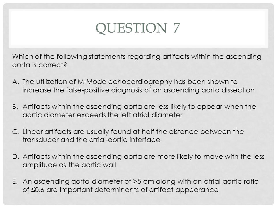 Question 7 Which of the following statements regarding artifacts within the ascending aorta is correct