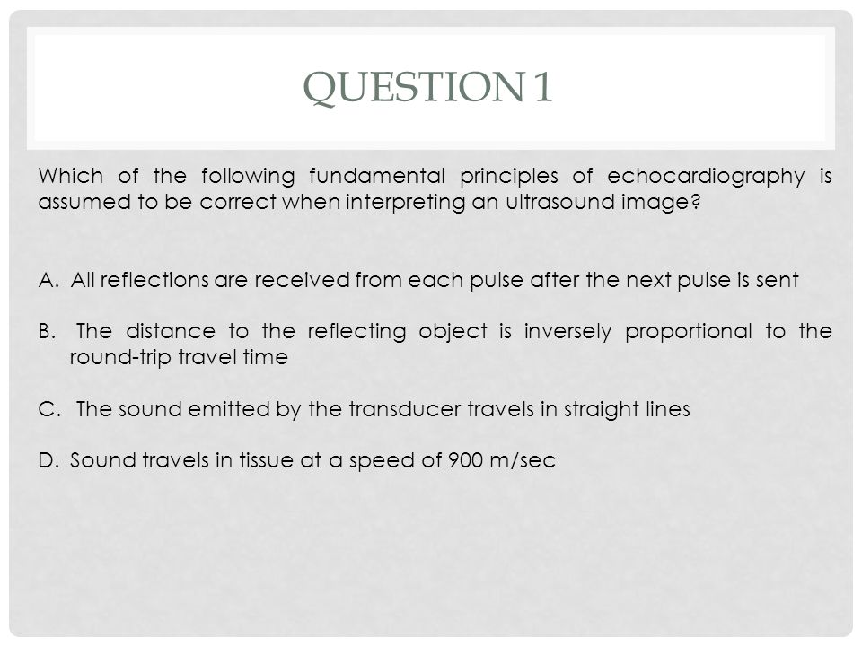 Question 1 Which of the following fundamental principles of echocardiography is assumed to be correct when interpreting an ultrasound image