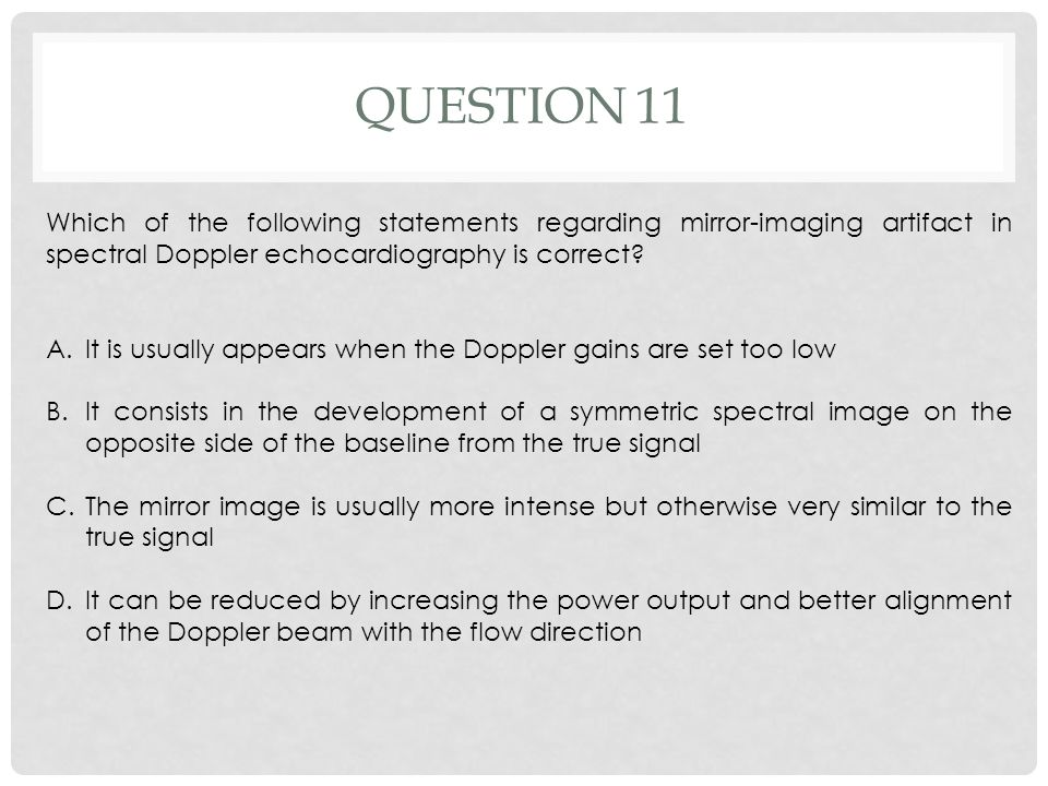 Question 11 Which of the following statements regarding mirror-imaging artifact in spectral Doppler echocardiography is correct