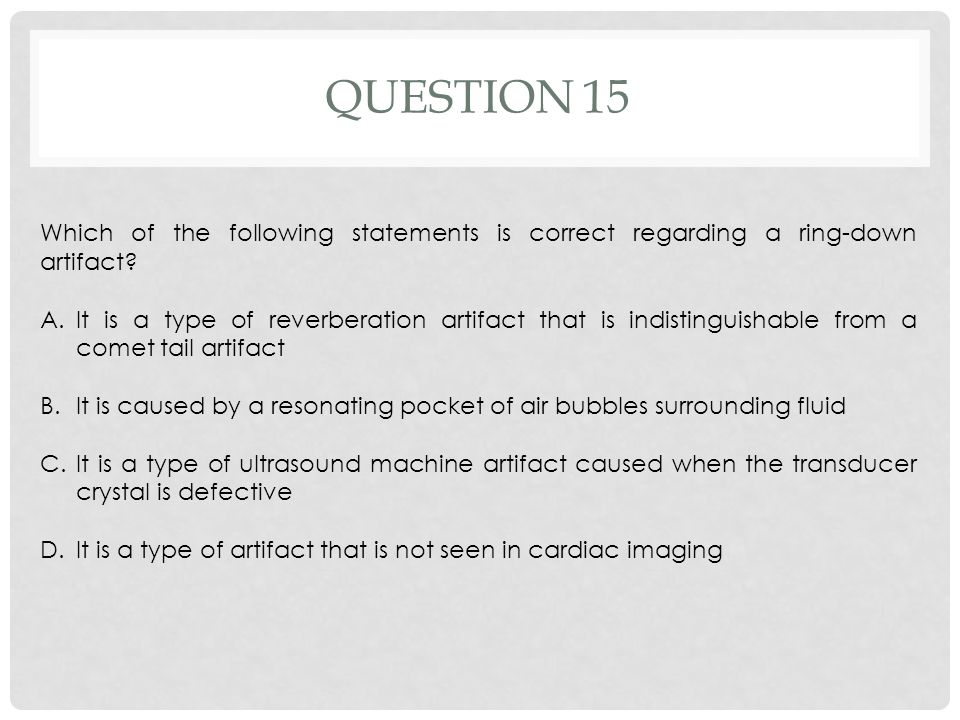 Question 15 Which of the following statements is correct regarding a ring-down artifact