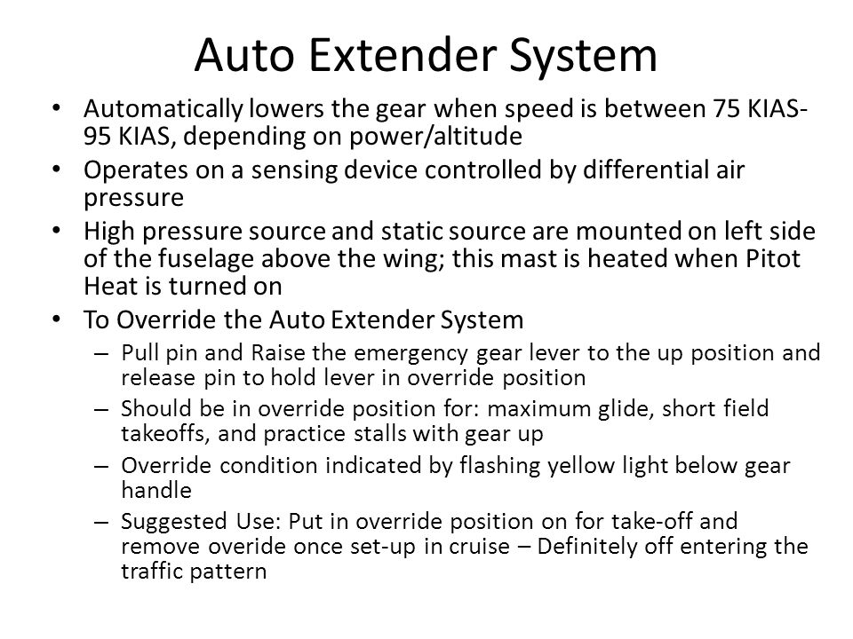 Auto Extender System Automatically lowers the gear when speed is between 75 KIAS-95 KIAS, depending on power/altitude.