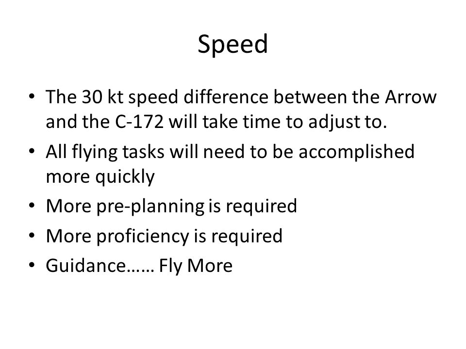 Speed The 30 kt speed difference between the Arrow and the C-172 will take time to adjust to.