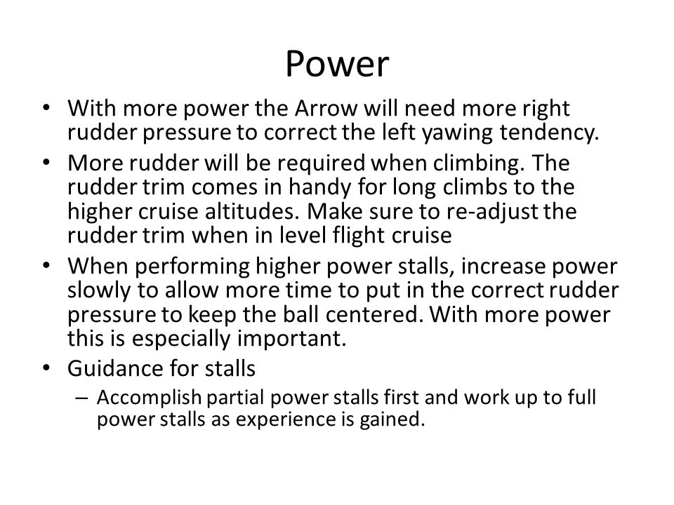 Power With more power the Arrow will need more right rudder pressure to correct the left yawing tendency.