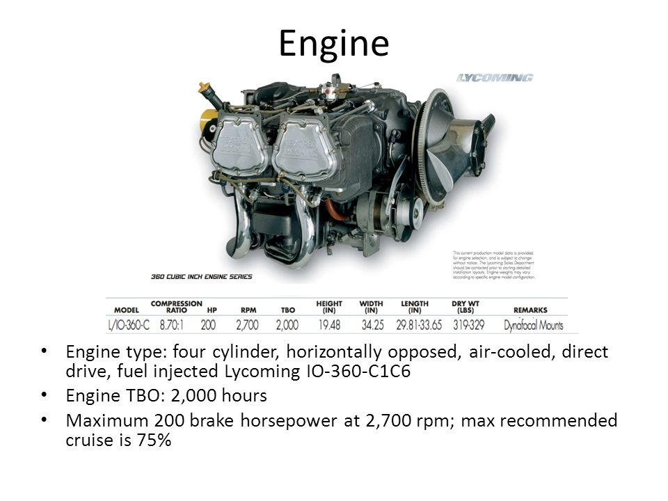 Engine Engine type: four cylinder, horizontally opposed, air-cooled, direct drive, fuel injected Lycoming IO-360-C1C6.