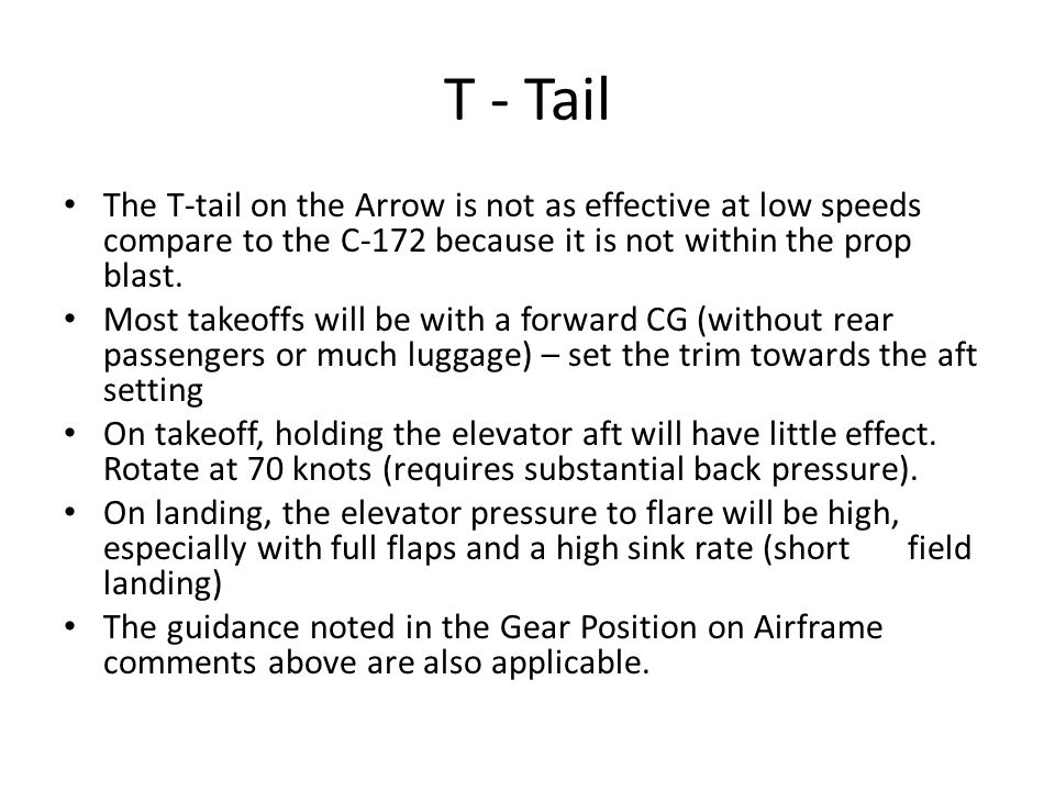 T - Tail The T-tail on the Arrow is not as effective at low speeds compare to the C-172 because it is not within the prop blast.