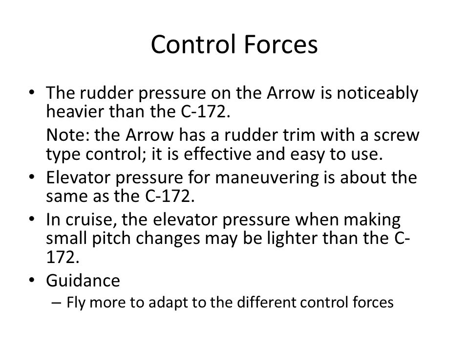 Control Forces The rudder pressure on the Arrow is noticeably heavier than the C-172.