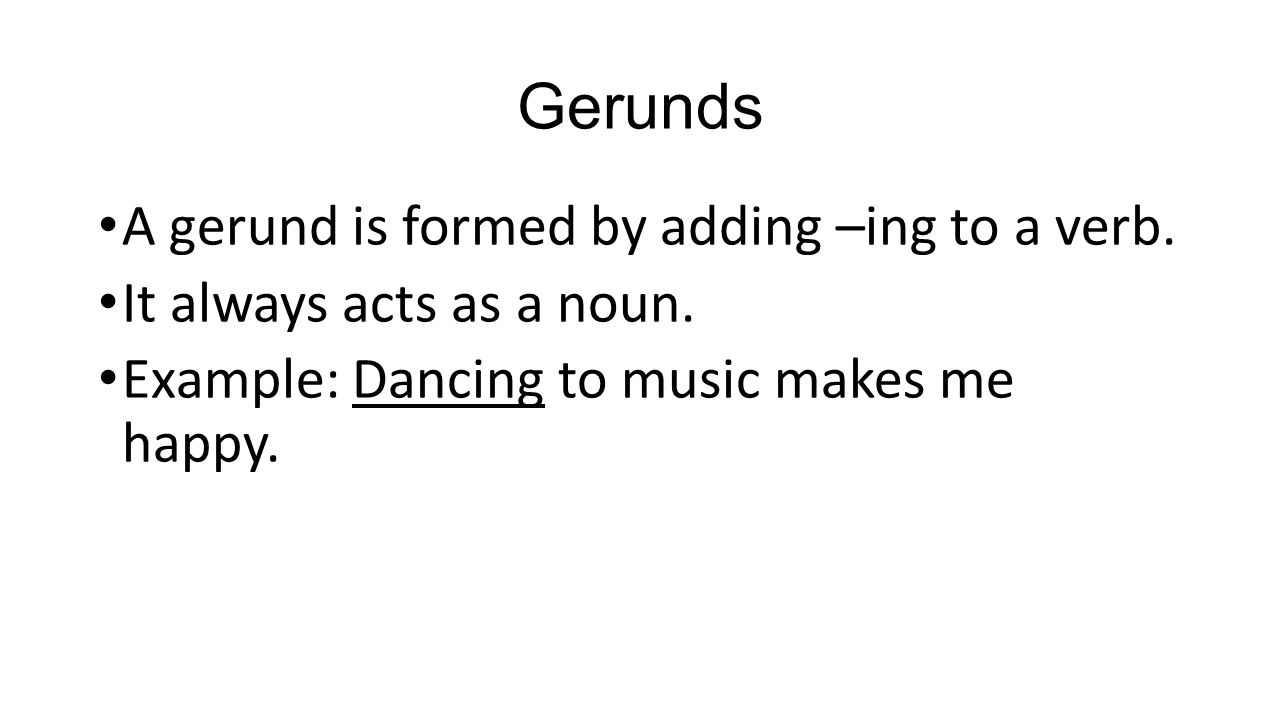 Gerunds A gerund is formed by adding –ing to a verb.