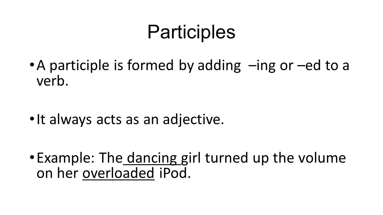 Participles A participle is formed by adding –ing or –ed to a verb.