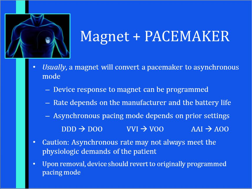 Magnet + PACEMAKER Usually, a magnet will convert a pacemaker to asynchronous mode. Device response to magnet can be programmed.