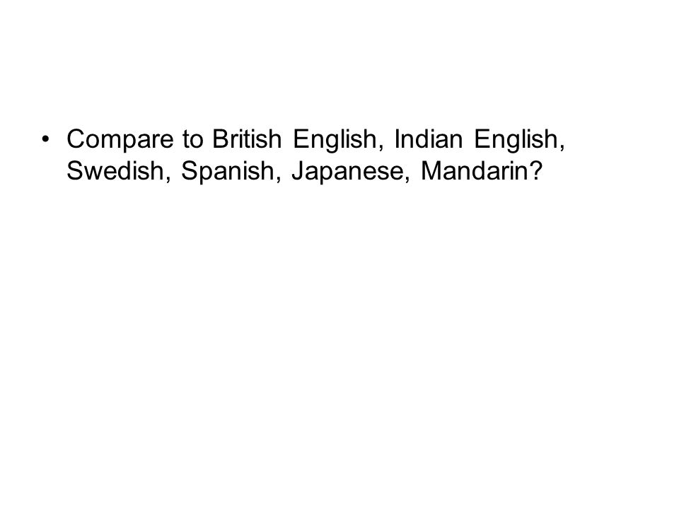 Compare to British English, Indian English, Swedish, Spanish, Japanese, Mandarin