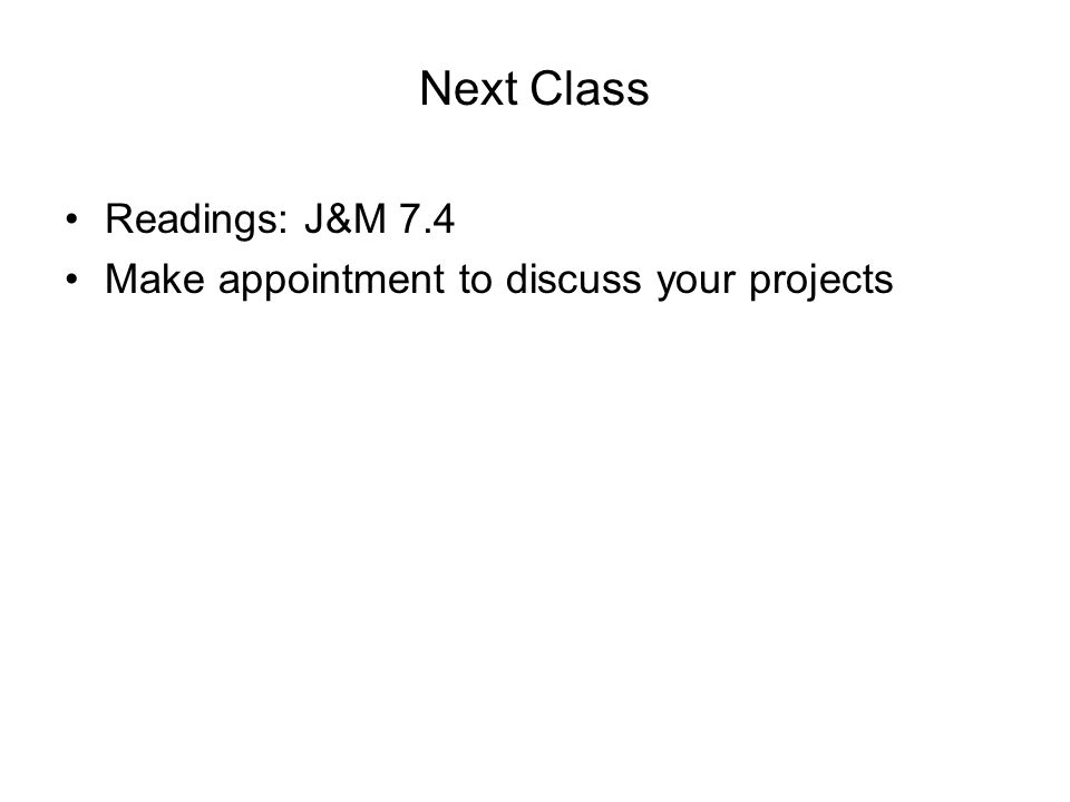 Next Class Readings: J&M 7.4 Make appointment to discuss your projects