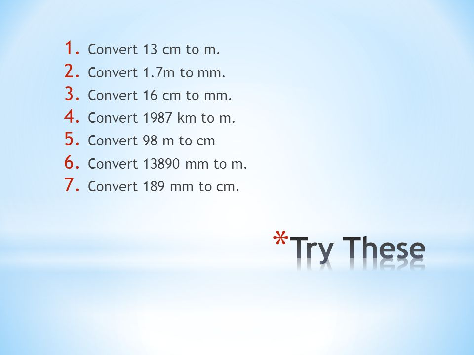 Try These Convert 13 cm to m. Convert 1.7m to mm. Convert 16 cm to mm.
